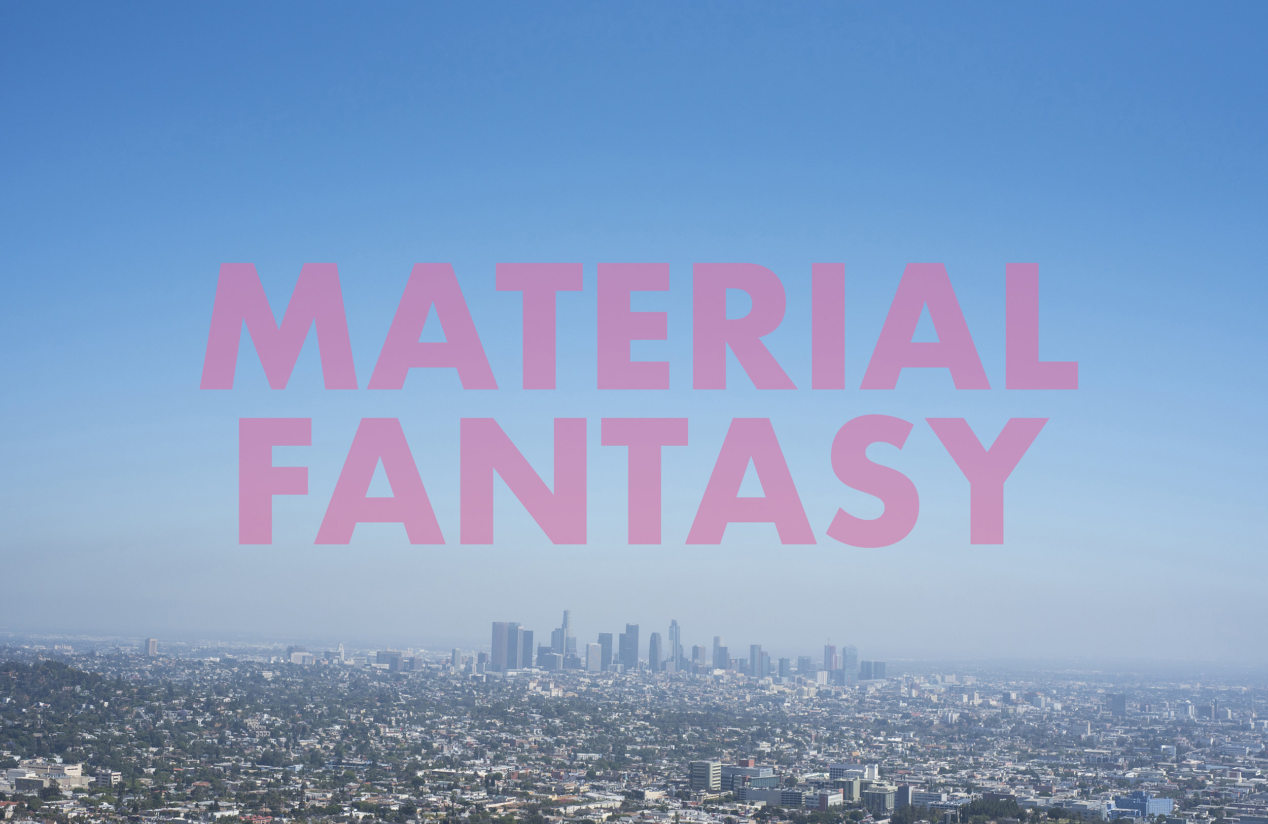 MATERIALFANTASY , 2018  Los Angeles, CA