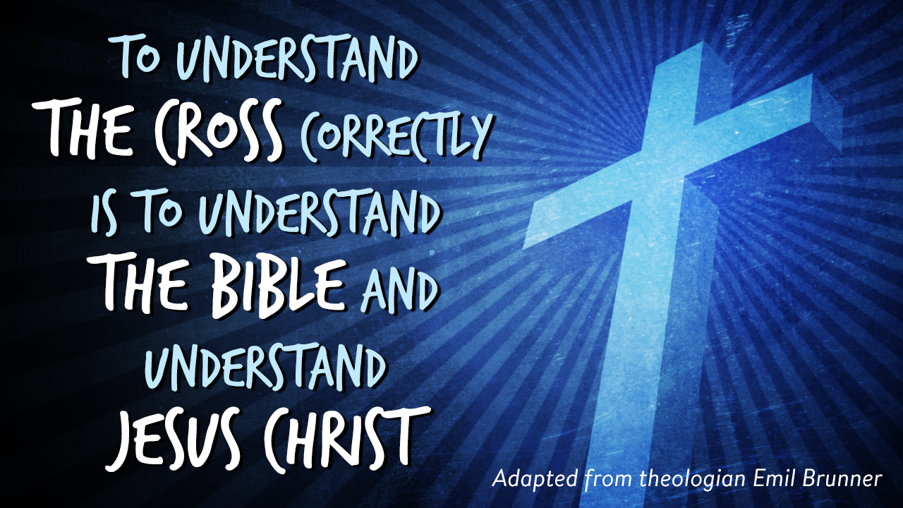 To understand the cross correctly is to understand the Bible and understand Jesus Christ
