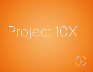 Project 10X is our integrative, organic and highly flexible strategy for growing those organizational capabilities most critical to leading and thriving in today's VUCA world