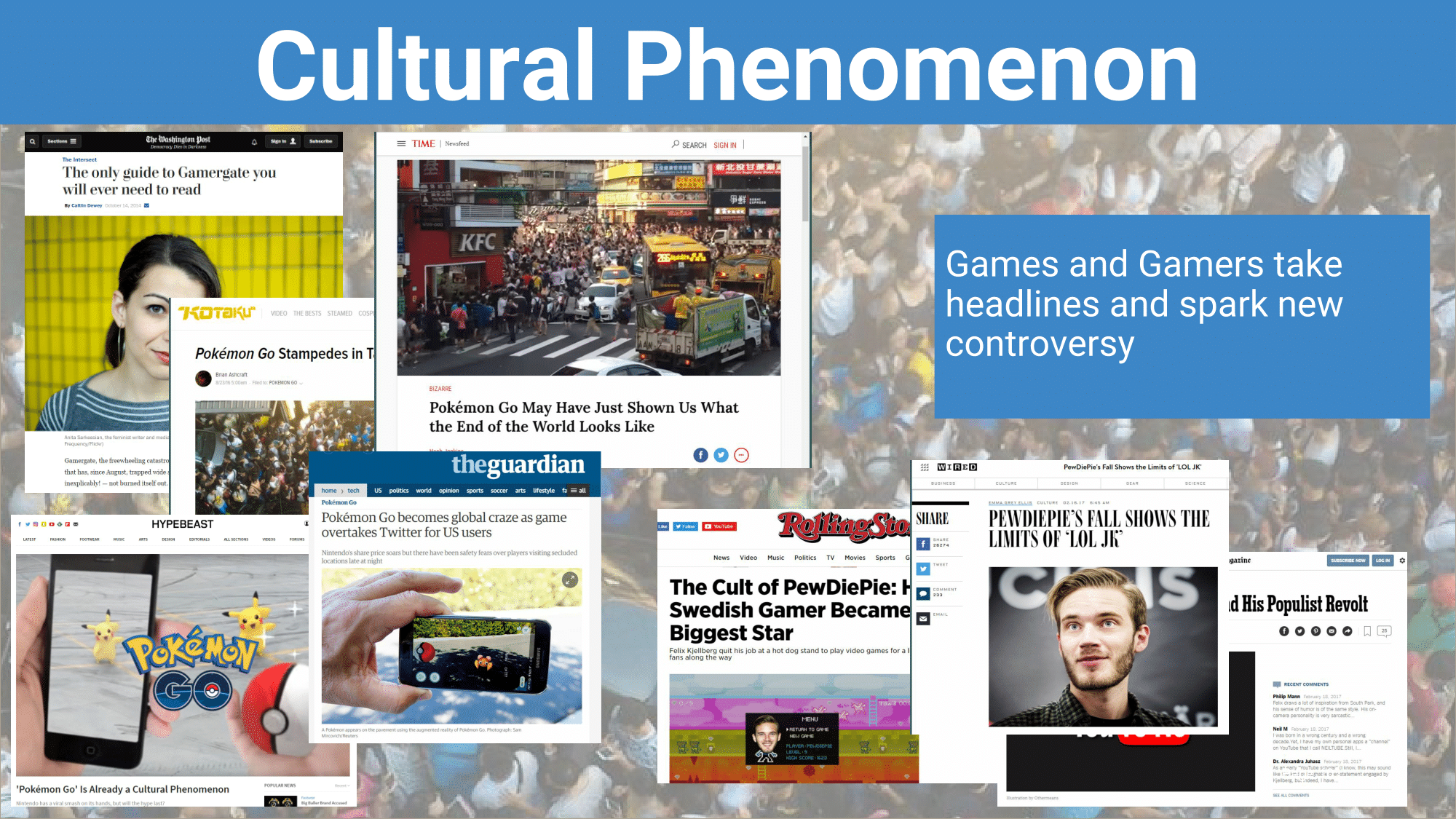 Whether it's a #hashtag taking over Twitter, watching everyone around you catch pokemon, or gamer icons becoming headline news gaming has become a cultural phenomena and is part of mainstream media.