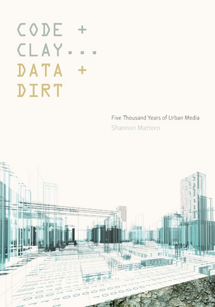"""In her latest publication  Code and Clay, Data and Dirt  (2017) , Shannon Mattern advances the provocative argument that our urban spaces have been """"smart"""" and mediated for thousands of years."""