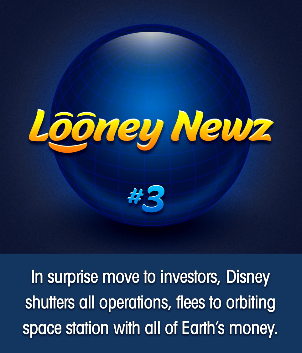 "- Employees of Disney Corp. were surprised to find all facilities, offices and studios permanently closed today upon arriving to work. News quickly spread to worried investors who launched a panicked investigation. One spokesperson said, ""We're still figuring things out, but early satellite analysis reveals that a small group of top executives have absconded to a previously hidden space station, which appears they were building in secret for the past several decades. We're hopeful this is just a new extension of Disney's theme park offerings, with more details to come."""