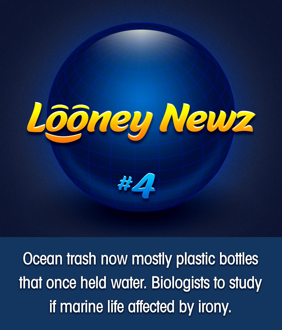 "- After concluding a year-long study, marine biologists have released a report claiming that over half of all ocean pollution is comprised of plastic water bottles. ""As scientists, we've mostly given up on trying to convince the world of the magnitude of this travesty,"" said the lead contributor to the report. ""We're shifting our efforts to instead study the ways in which marine life interacts with and processes this dark, filthy and irreversible reality. In particular, we're curious to learn if they understand the irony of choking to death on containers designed to hold water."" A follow-up study is being conducted."