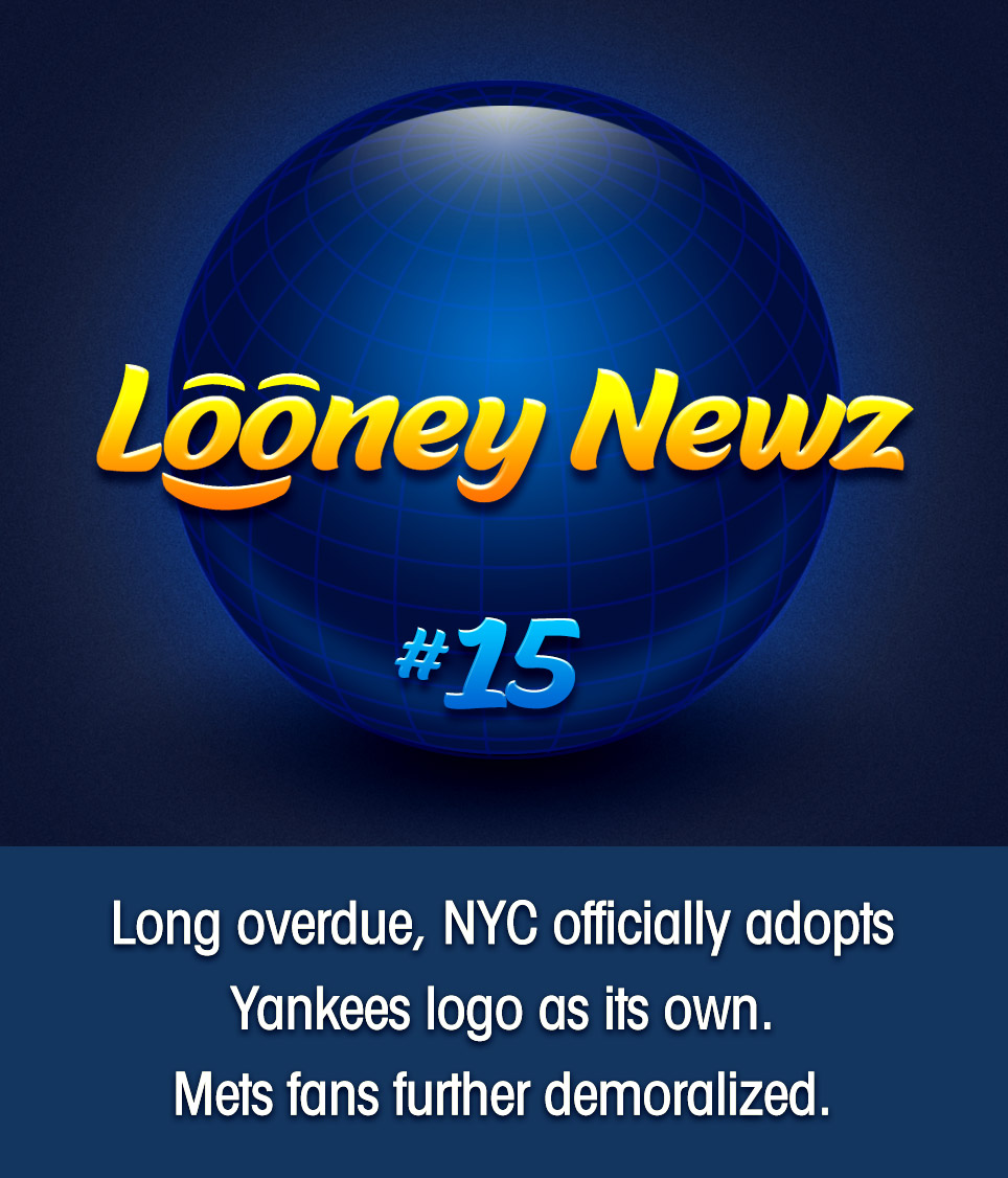 "- The New York Yankees logo, which for years has served as the unofficial logo for New York City on hats and jackets across the world, has now been officially appropriated. NYC mayor Bill de Blasio said on Sunday ""We are proud to steal this base from the greatest champions in sports history and our favorite sons from the Bronx, the Yankees. People everywhere have long associated the Big Apple with their iconic symbol, and today we make it official."" Meanwhile, Mets fans took umbrage, with some whining like little bitches. ""Oh please,"" said one salty Brooklynite, ""we have the same friggin' logo in a different color."""