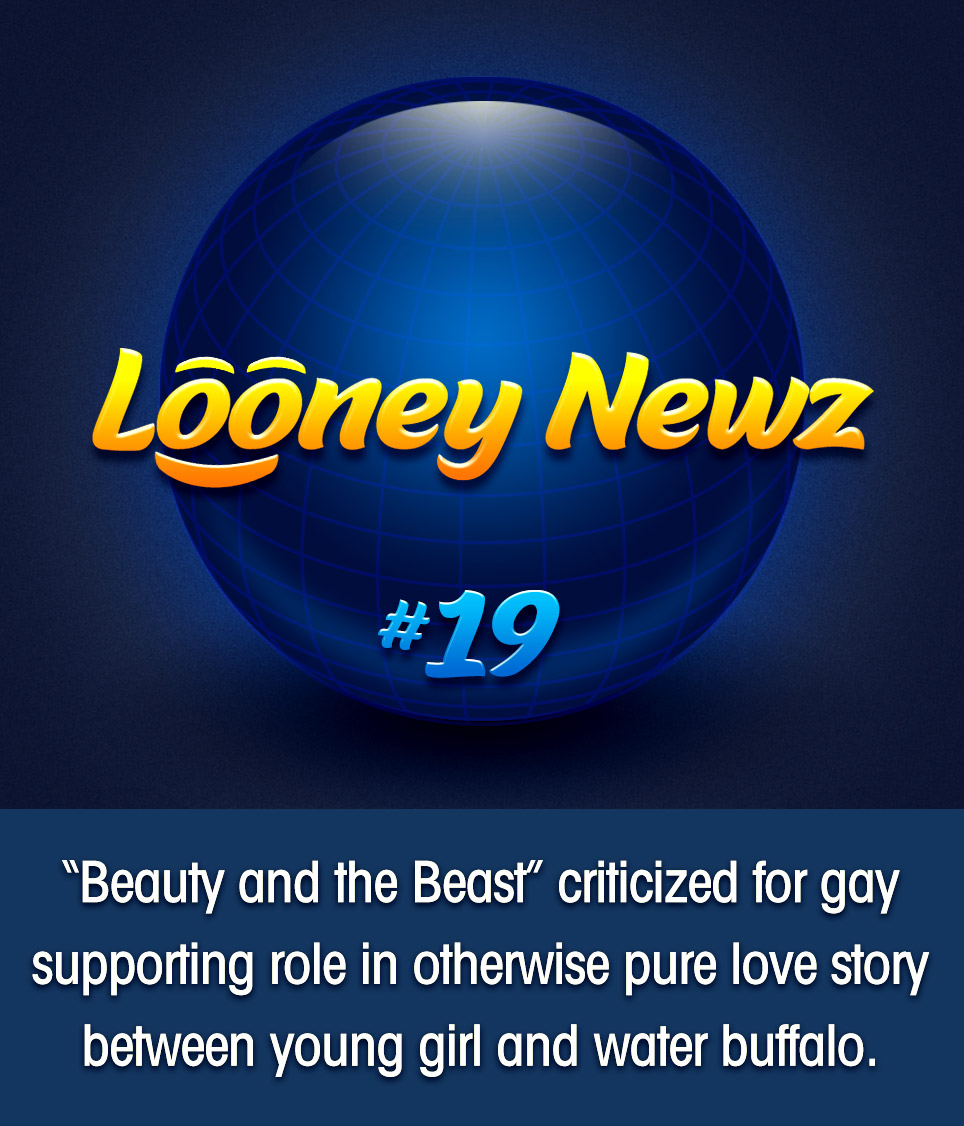 "- Recent stage and film adaptations of ""Beauty and the Beast"" have come under scrutiny for suggesting that one of its supporting male characters may harbor a secret, homosexual crush. The story, based on Jeanne-Marie Leprince de Beaumont's 1740 fairy tale of the same name, portrays underage girl Belle, who is held captive by but ultimately falls in love with a cursed beast, one whose appearance has ranged in portrayal over the centuries from hunched goblin to towering, bi-pedal water buffalo. One conservative group complains ""This timeless classic is being corrupted just so Hollywood can push its gay agenda down our children's throats."""