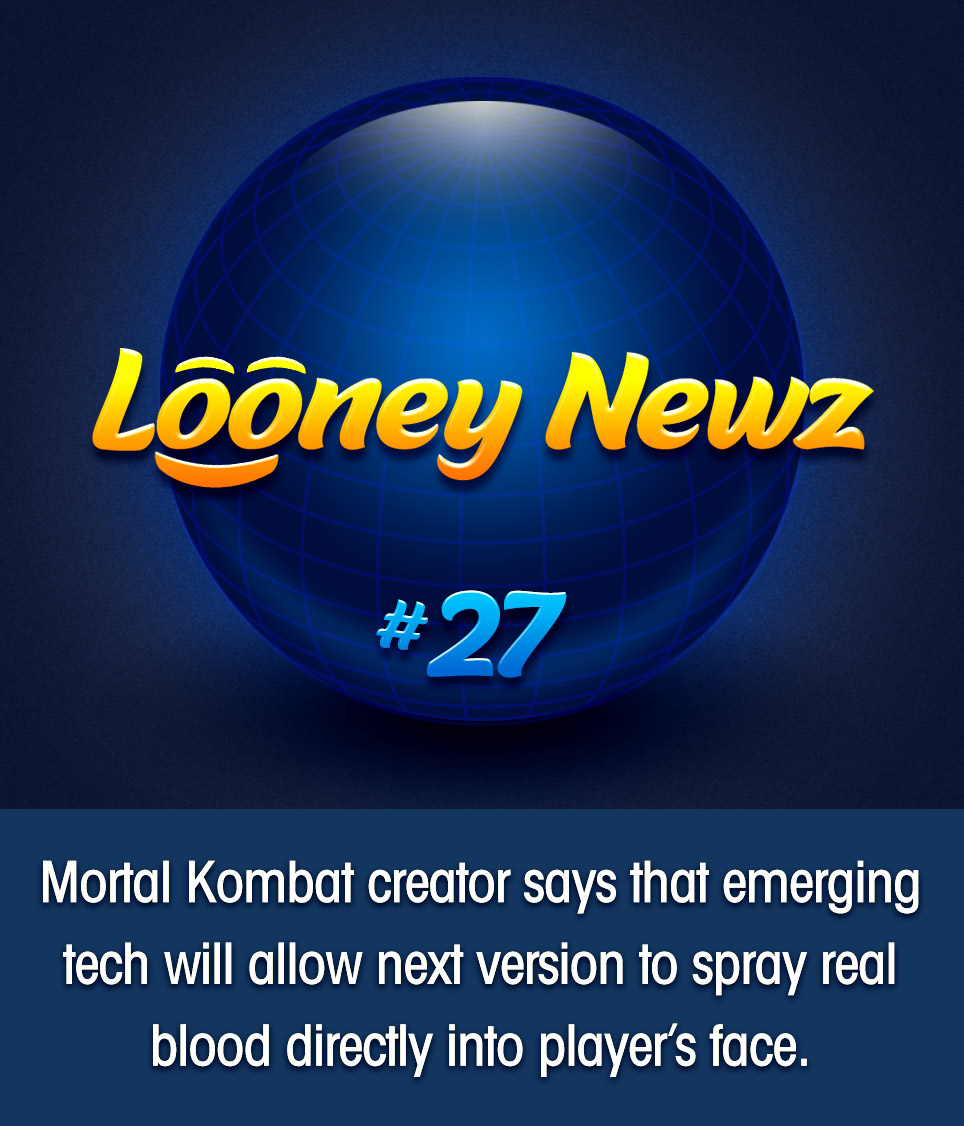 "- Ed Boon, steward of the long-running Mortal Kombat video game franchise, tweeted on Wednesday that new technology will soon allow a much more immersive experience. ""Get ready to literally taste your opponent's blood!"" said the game maker, referring to an upcoming console accessory that will connect intravenously to player's veins, spraying the loser's blood into the winner's face whenever a ""fatality"" is performed. Boon and his company collaborated with the accessory maker, stating ""it was the logical next step to satisfy the barbaric needs of our base."" A live demo of the feature was recently unveiled at this year's Electronic Entertainment Expo, to thunderous applause."