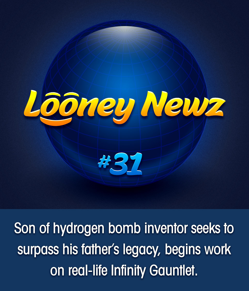 "- Edward Teller, father of the devastating hydrogen bomb, may be the father of something even deadlier: his son. Dr. Randall Teller, 63, claims he is working on a project that will make his father's creation ""seem like a small firecracker."" In a sit-down interview with Looney Newz, Teller says that a recent trip to the movies with his grand-children was the unlikely source of inspiration. ""I went to see Avengers: Endgame, and I thought 'wow, that glove is so effectively elegant.' No fallout, no blast radius… just half the population, gone. Snap. It really got the wheels turning."""