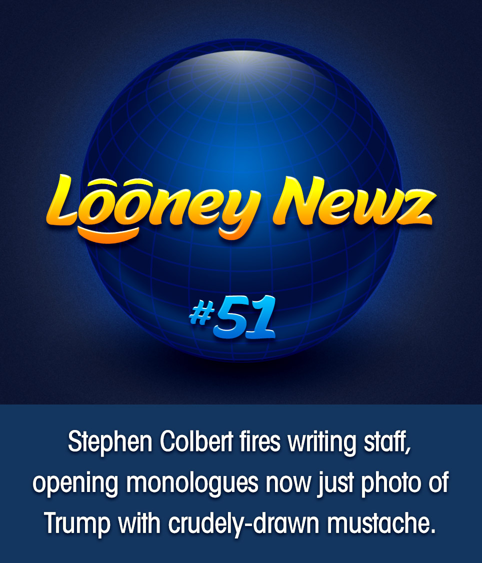 "- Apparently unconcerned with criticism that his ceaseless and often childish attacks on the president are merely galvanizing his supporters, The Late Show's Stephen Colbert has reportedly fired his entire writing staff, replacing the show's opening monologues with nothing but a photo of Donald Trump wearing a mustache scribbled in black marker. When asked by reporters if this represents a new low in creative skewering, CBS chairman Strauss Zelnick replied ""Probably, but it's cheaper and people are so checked out now that it doesn't really seem to matter one way or the other."""