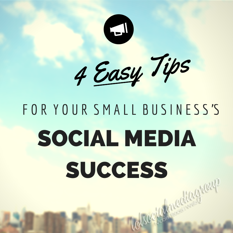 4 Easy Tips for Your Small Business's Social Media Success