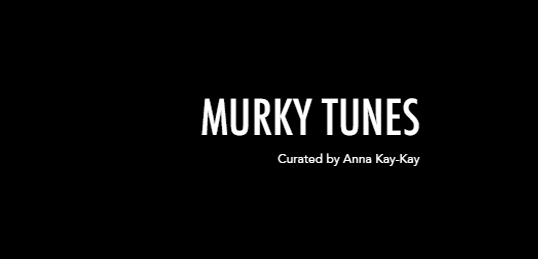 Murky Tunes - Curated by Anna Kay-Kay