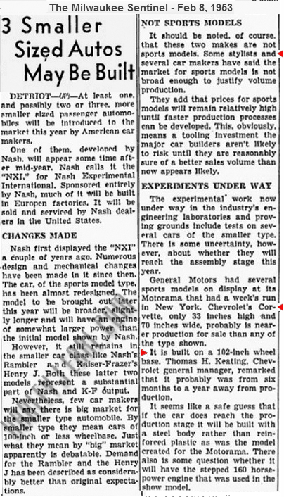 This news story (Feb, '53) on Corvette shows the secrecy Earl and Keating used to not only fool the auto journalistic community, but GM's largest competitors, too. This news writer reports the Corvette is probably a year away and will be built in steel, when in fact Keating knows his Chevrolet Div. is only four months away from launching America's first volume production sports car and it's going to be built from a revolutionary new composite, Fiberglass. GM's leaders knew how it was best having a veil of secrecy before, during and after the launch. It also helped to create more mystique behind a product.