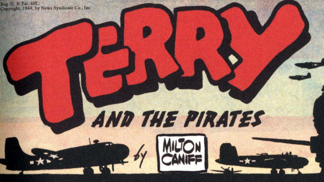 Milt Caniff, wordmark for  Terry and the Pirates , the comic strip that ran from 1934 to 1973 (although Caniff left the strip at the end of 1946 to create  Steve Canyon ).  From a Sunday strip, 1944.