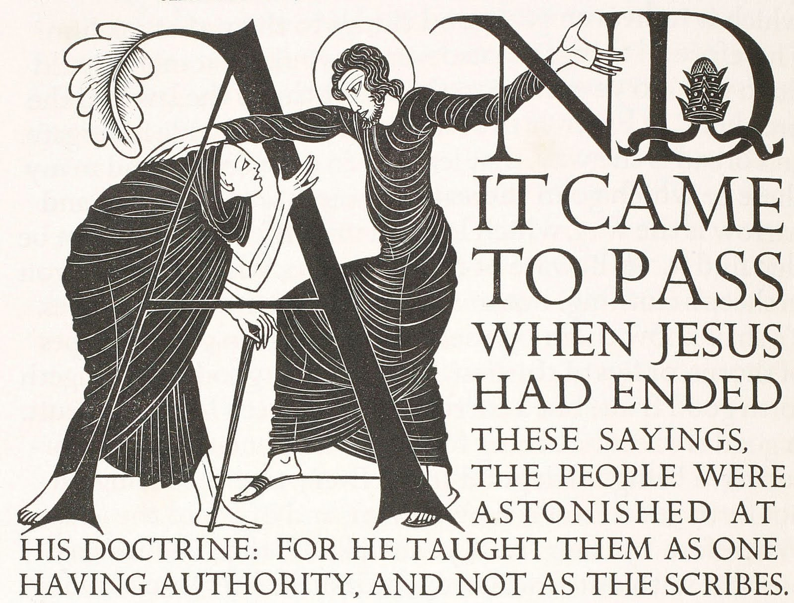 Eric Gill,  Illustrated Initial Capital, Matthew 7:28 , from  The Four Gospels , published by Cockerel Press, 1931. (Note: I have long admired this book. As I was preparing this post, I took a peek to see what a copy of the original 600 copy run would cost, if I were to save my nickels to acquire one. Answer: a gigantic pile of nickels. $22,000 will get you a copy. I think I'll satisfy myself with looking at the one in our rare books collection!