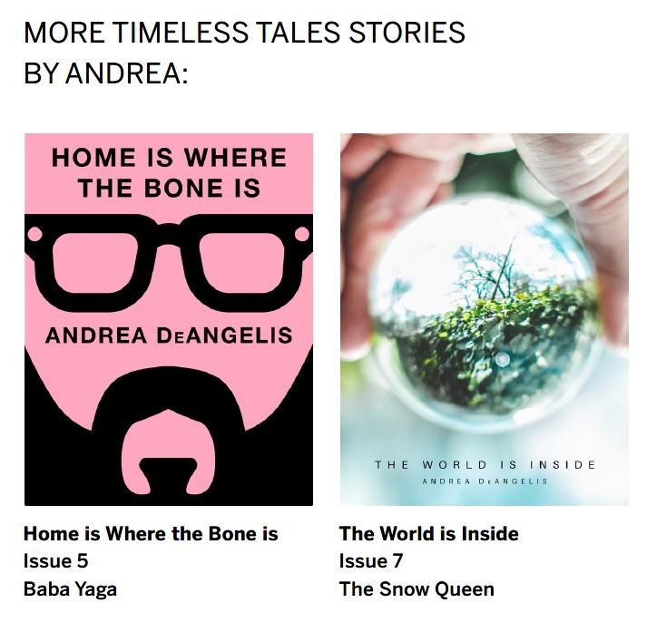 My other stories published by Timeless Tales -  Home is Where the Bone is  and  The World is Inside .
