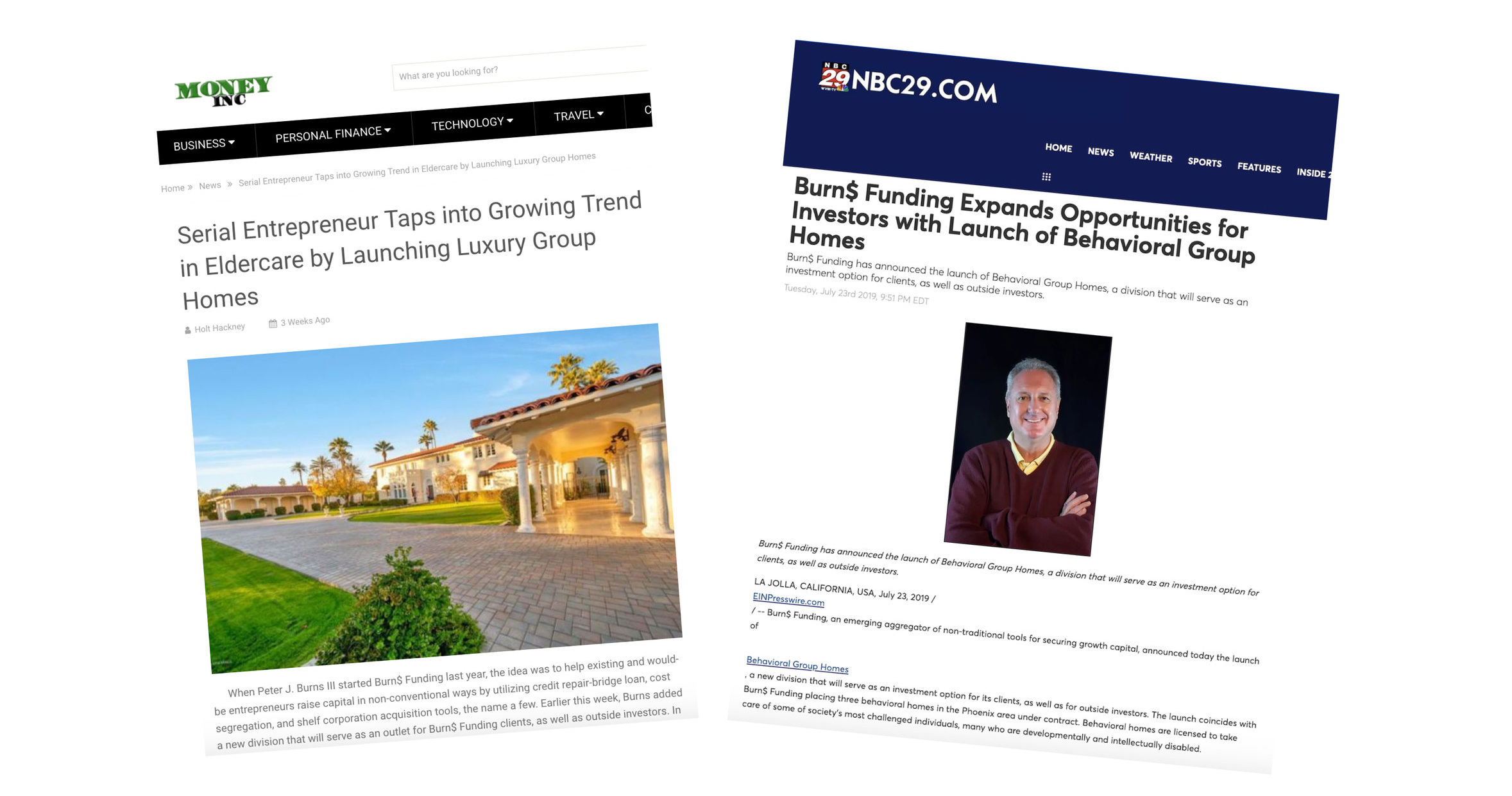 "MONEY Inc :  ""Serial Entrepreneur Taps into Growing Trend in Eldercare by Launching Luxury Group Homes""  (July 2019)   NBC29 :  ""Burn$ Funding Expands Opportunities for Investors with Launch of Behavioral Group Homes""  (July 2019)"