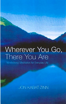 Wherever You Go, There You Are: Mindfulness meditation for everyday life Kindle Edition   by  Jon Kabat-Zinn