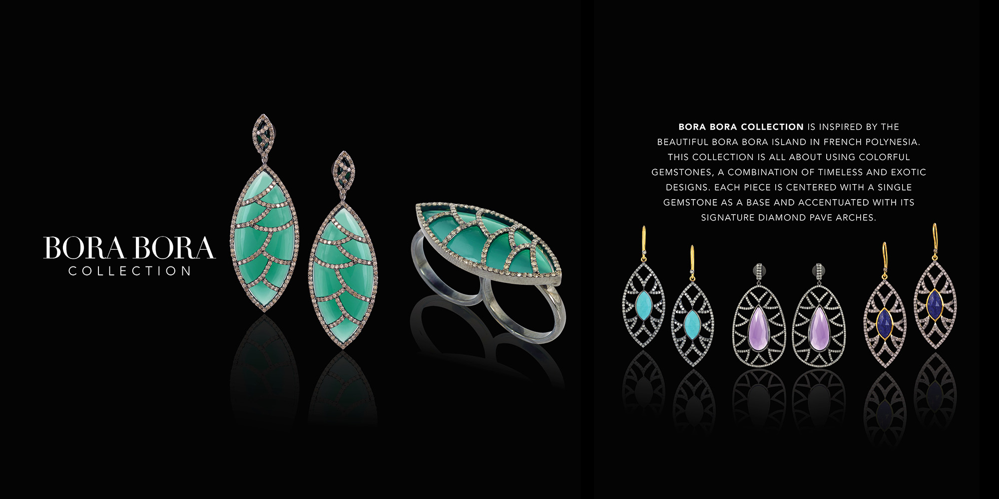 BORA BORA COLLECTION is inspired by the beautiful BORA BORAIsland in French Polynesia. This Collection is all about using colorful gemstones, a combination of timeless and exotic designs. Each piece is centered with a single gemstone as a base and accentuated with its signature diamond pave arches.