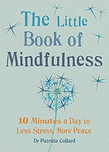 The Little Book Of Mindfulness: 10 Minutes A Day To Less Stress, More Peace - by Dr. Patrizia Collard