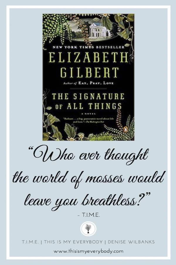 Who ever thought the world of mosses would leave you breathless? Fearless, vulnerable. Intelligent, naive. Cultured, primitive. Boundless, miniscule. These are all words that describe Alma Whittaker. An extraordinary heroine. You will take an amazing journey in The Signature of All Things by Elizabeth Gilbert.