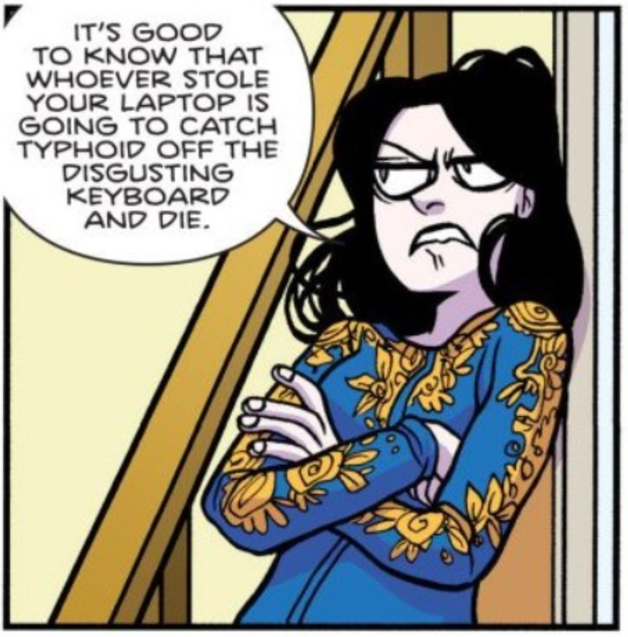 Panel from Giant Days #21.  Esther: It's good to know that whoever stole your laptop is going to catch typhoid off the disgusting keyboard and die.