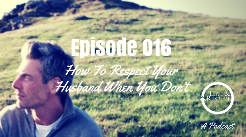 Episode 016 - How To Respect Your Husband When You Don't