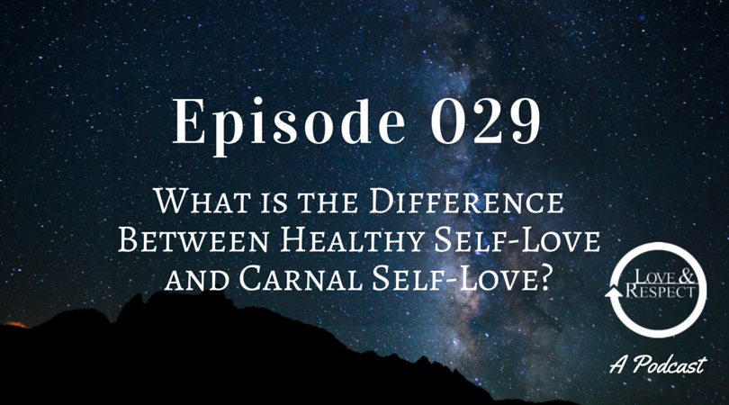 Episode 029 - What is the Difference Between Healthy Self-Love and Carnal Self-Love?