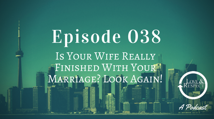 Episode 038 - Is Your Wife Really Finished With Your Marriage? Look Again!