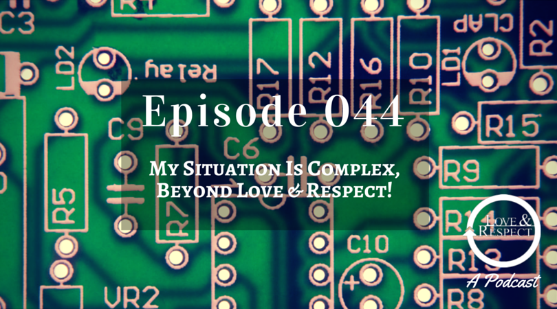 Episode 044 - My Situation Is Complex, Beyond Love & Respect!
