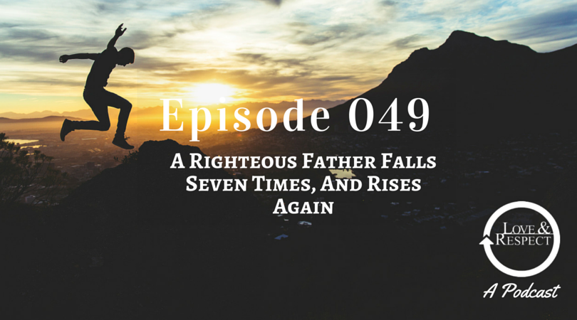 Episode 049 - A Righteous Father Falls Seven Times, And Rises Again
