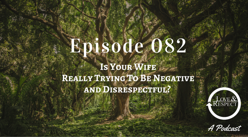 Episode 082 - Is Your Wife Really Trying To Be Negative and Disrespectful