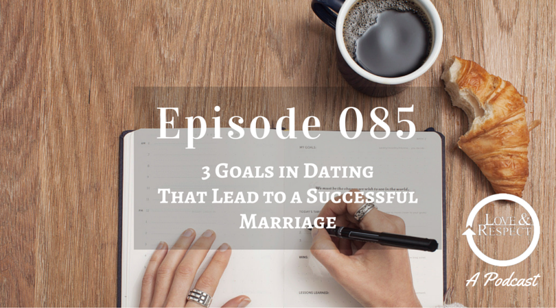 Episode 085 - 3 Goals in Dating That Lead to a Successful Marriage