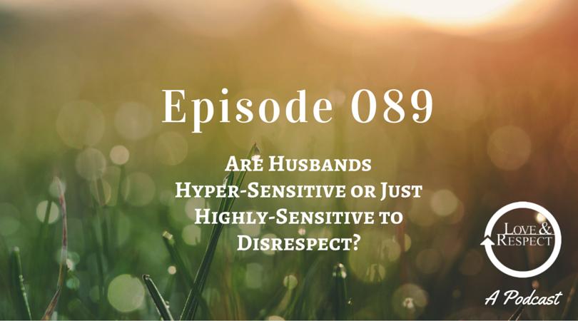 Episode 089 - Are Husbands Hyper-Sensitive or Just Highly-Sensitive to Disrespect?