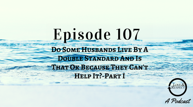 Episode 107 - Do Some Husbands Live By A Double Standard And Is That Ok Because They Can't Help It? - Part I