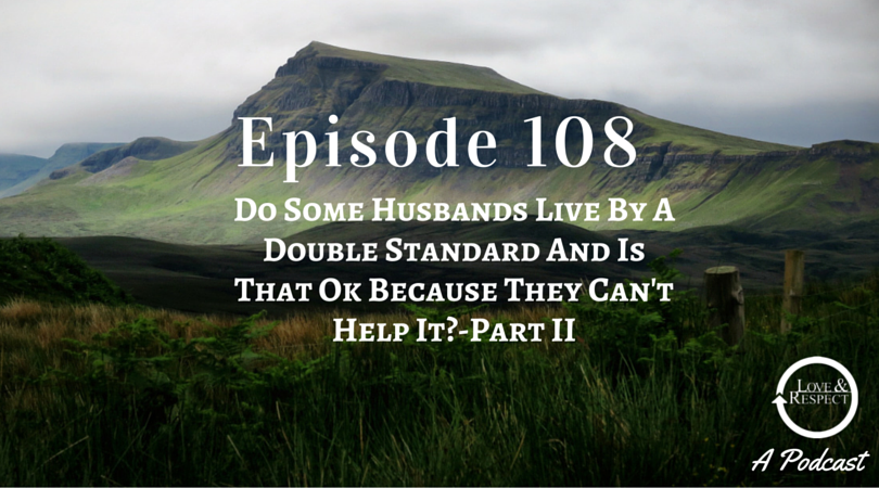 Episode 108 - Do Some Husbands Live By A Double Standard And Is That Ok Because They Can't Help It? - Part II