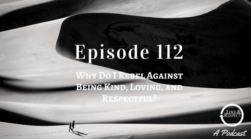 Episode 112 - Why Do I Rebel Against Being Kind, Loving, and Respectful?