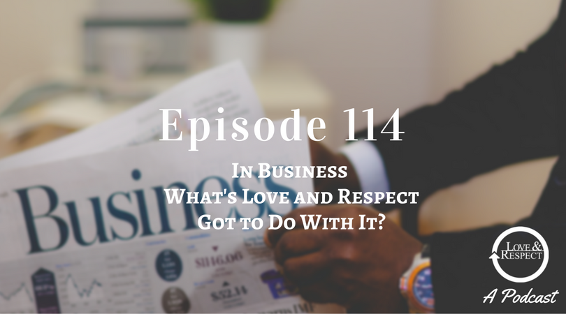 """Episode 114 - In Business, What""""s Love and Respect Got to Do With It?"""