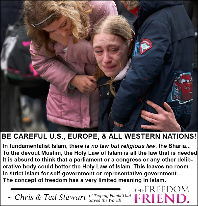 Be careful U.S., Europe, and all western nations! In fundamentalist Islam, there is no law but religious law, the Sharia...To the devout Muslim, the Holy Law of Islam is all the law that is needed. It is absurd to think that a parliament or a congress or any other deliberative body could better the Holy Law of Islam. This leaves no room in strict Islam for self-government or representative government...The concept of freedom has a very limited meaning in Islam. - Chris and Ted Stewart