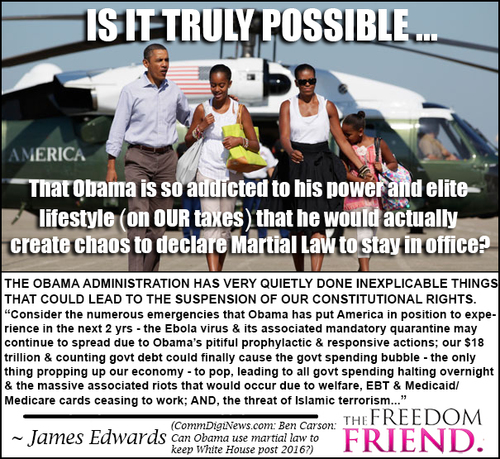 "Is it possible that Obama is so addicted to his power and elite lifestyle (on OUR taxes) that he would actually create chaos to declare Martial Law to stay in office? The Obama administration has very quietly done inexplicable things that could lead to the suspension of our constitutional rights. ""Consider the numerous emergencies that Obama has put America in position to experience in the next 2 years - the Ebola virus and its associated mandatory quarantine may continue to spread due to Obama's pitiful prophylactic and responsive actions; our $18 trillion and counting government debt could finally cause the government spending bubble - the only thing propping up our economy - to pop, leading all government spending halting overnight and the massive associated riots that would occur due to welfare, EBT, and Medicaid/Medicare cards ceasing to work; AND, the threat of Islamic terrorism..."" - James Edwards  - CommDigiNews.com: Ben Carson: Can Obama use martial law to keep White House post 2016?"