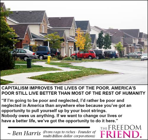 "Capitalism improves the lives of the poor. America's poor still live better than most of the rest of humanity. ""If I'm going to be poor and neglected, I'd rather be poor and neglected in America than anywhere else because you've got an opportunity to pull yourself up by your boot strings (straps). Nobody owes us anything. If we want to change our lives or have a better life, we've got the opportunity to do it here."" - Ben Harris - From rags to riches (founder of multi-billion dollar corporations)"