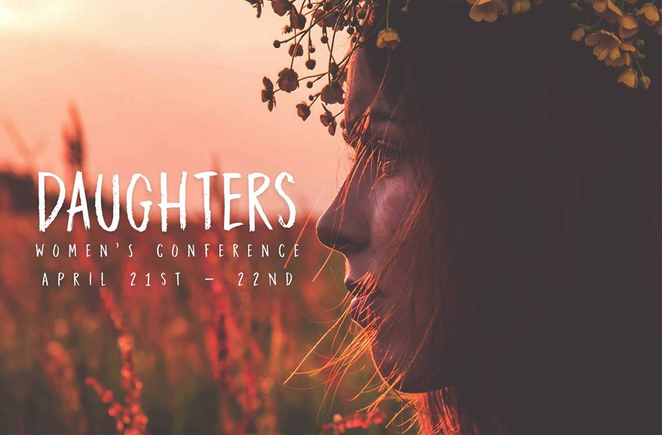 Daughters: Women's Conference   Grand Island, Nebraska     April 21st - 22nd, 2017