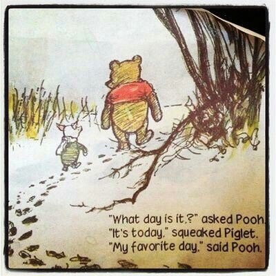 """What day is it?"" asked Pooh.  ""It's today."" squeaked Piglet.  ""My favorite day,"" said Pooh."