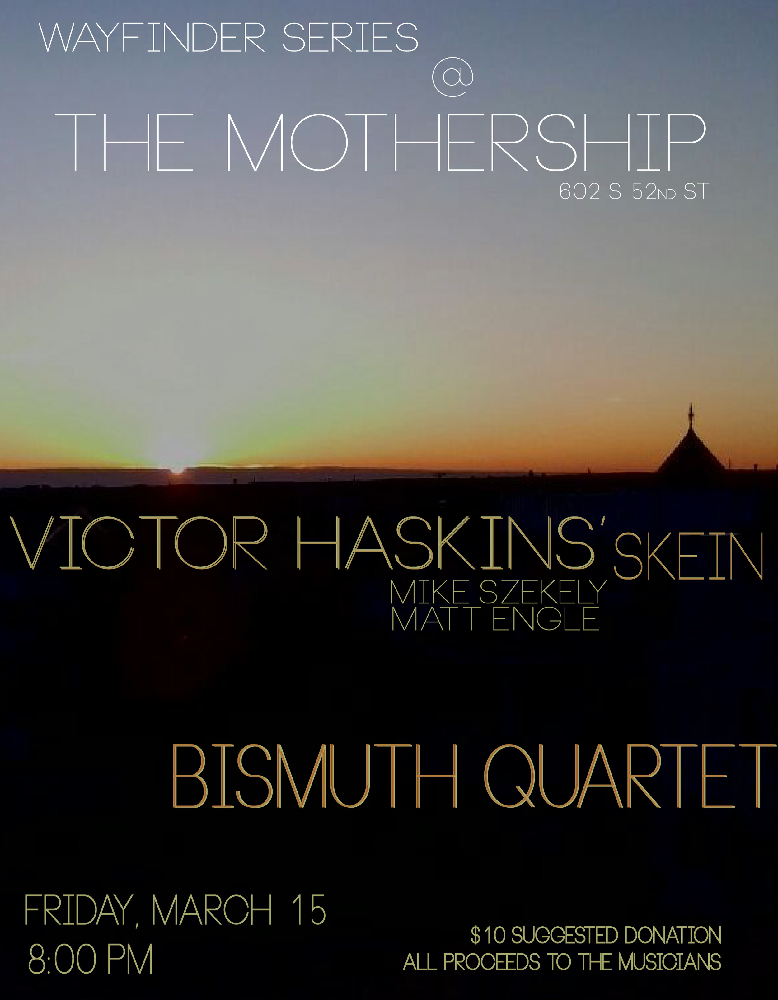 Wayfinder - March edition - BISMUTH QUARTET++++++++++++++VICTOR HASKINS' SKEINwith Matt Engle, bassMike Szekely, drumsFriday, March 15th 8:00pmThe Mothership602 S. 52nd St.all shows $10 suggested donation (no one turned away for lack of funds)BYO + drinks for sale