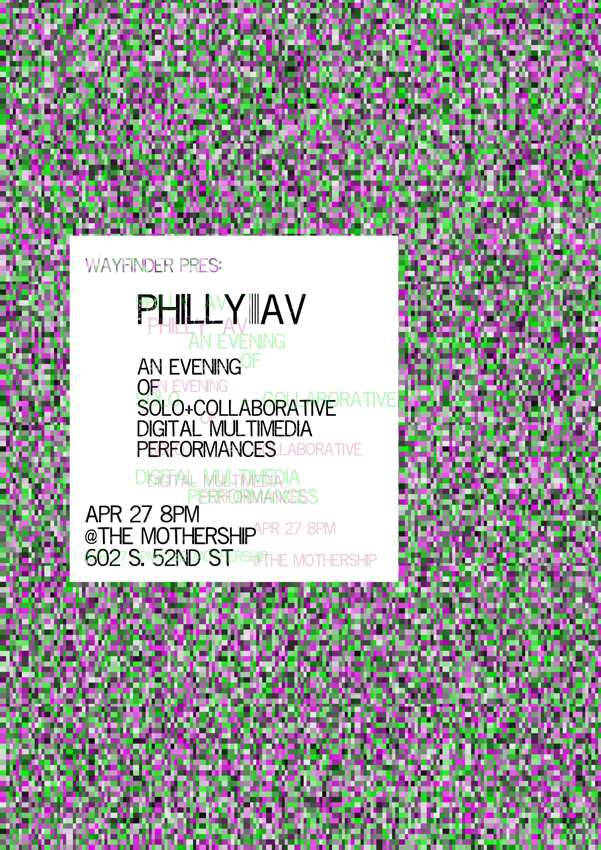 Wayfinder - April edition - PHILLY A|V COLLECTIVEAn evening of solo + collaborative digital multimedia performancesSaturday, April 27th 8:00pmThe Mothership602 S. 52nd St.all shows $10 suggested donation (no one turned away for lack of funds)BYO + drinks for sale