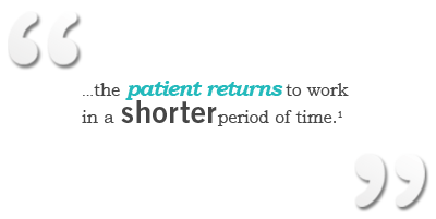 """""""...the patient returns to work in a shorter period of time.""""1"""