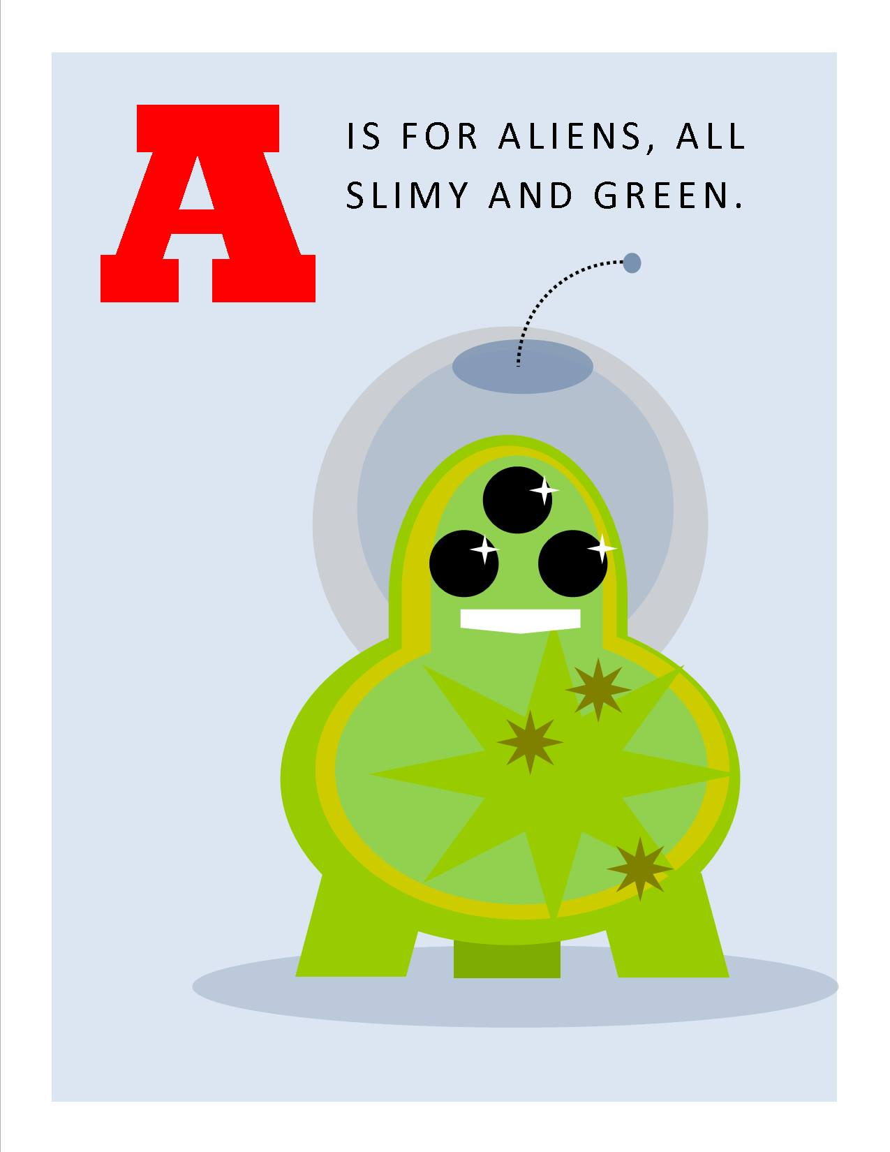 A is for Aliens, All Slimy and Green.