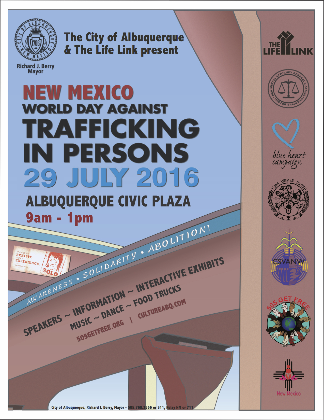"The City of Albuquerque  and  The Life Link  are proud to announce the New Mexico World Day Against Trafficking in Persons, to be held at Albuquerque Civic Plaza on July 29, 2016, from 9am to 1pm.  Joining forces with the  New Mexico Office of the Attorney General , the  Coalition to STOP Violence against Native Women ,  Tewa Women United ,  One Billion Rising , and others, we are devoting the day to raising awareness about Human Trafficking, educating the community about available resources, showing solidarity with victims, and campaigning to abolish modern day slavery in New Mexico and around the world.  Speakers for the event include Albuquerque Mayor Richard J. Berry, New Mexico Attorney General Hector Balderas, and many others.  Entertainment includes live music and dance, food trucks, a performance by  Graviel De La Plaga , and more.  We are also proud to announce the participation of  SOLD: The Human Trafficking Experience .  SOLD is a ""multi-sensory experience that will educate you on the shocking reality of human trafficking, both locally and globally.  Participants will be immersed into the lives of victims in nine different parts of the world.  SOLD challenges participants to respond to human trafficking with justice, mercy, and humility"".  Please mark your calendars and join us on Albuquerque Civic Plaza on July 29th!  Print copies of the  flyer  and share with friends and colleagues!  End modern day slavery now!"