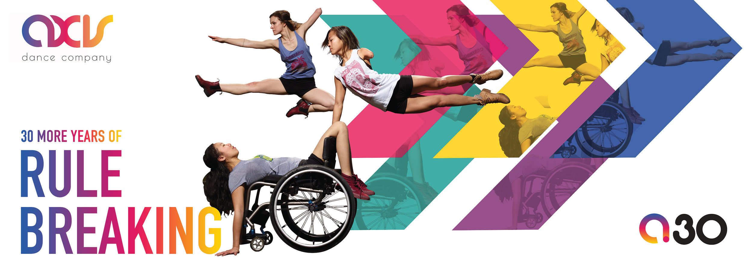 "Colorful banner featuring three AXIS dancers. The left side of the banner features AXIS Dance Company's logo and the words ""30 more years of rule breaking"" in large font with a colorful gradient. In the center, dancer Carina Ho does a backbend with her legs over the back of her wheelchair, her palms flat on the ground, and her back resting on the seat. Dancers Julie Crothers and Lani Dickinson execute jumps and leaps with their arms and legs extended. In the background behind the dancers are five large, colorful, overlapping arrows that point toward the right, where the AXIS 30th anniversary logo sits in the lower corner. Photo by David DeSilva."