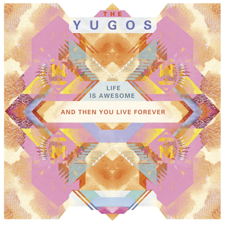 The Yugos - Life Is Awesome And Then You Live Forever