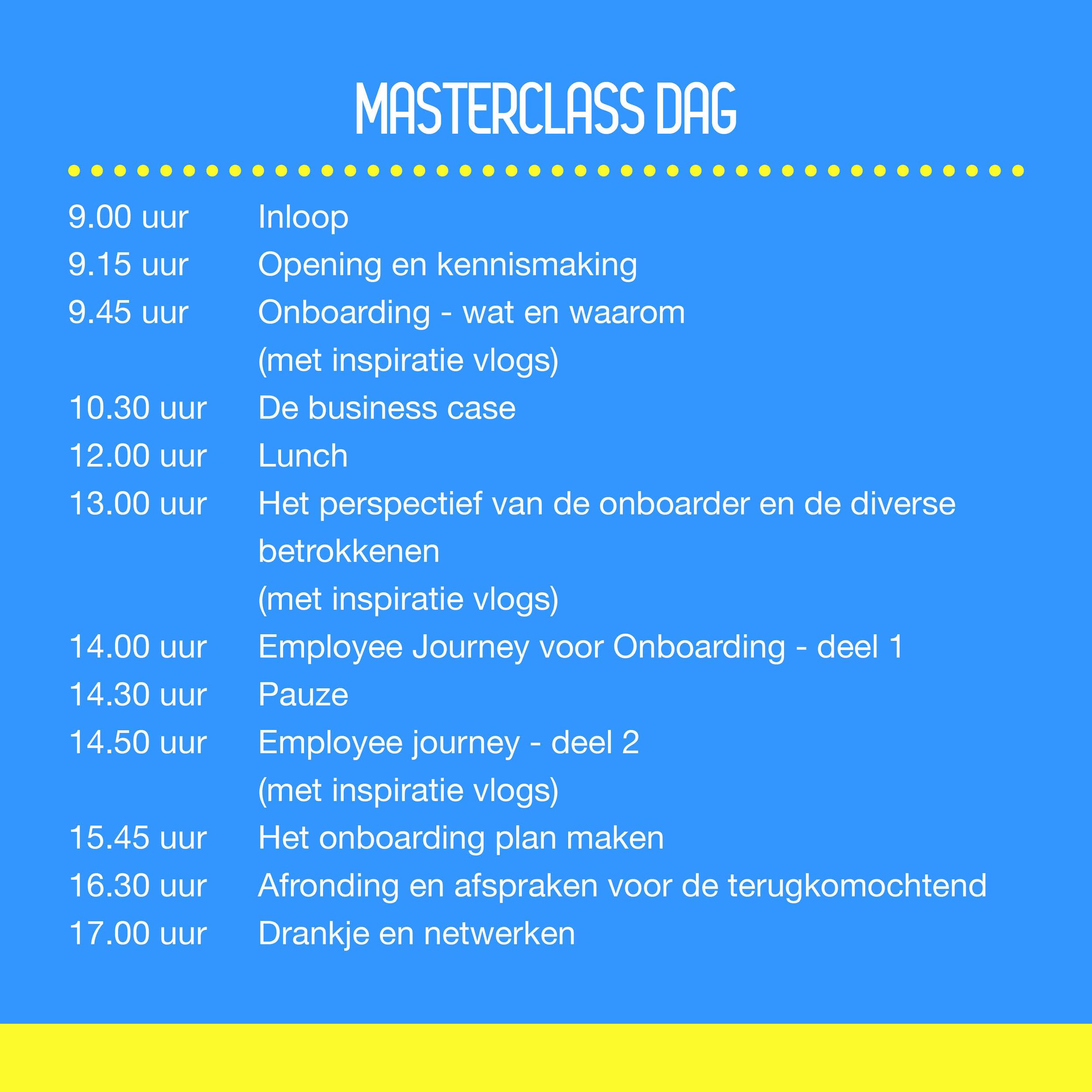 Masterclass dag   09.00 uur Inloop 09.15 uur Opening en kennismaking 09.45 uur Onboarding - wat en waarom (met inspiratie vlogs) 10.30 uur De business case 12.00 uur Lunch 13.00 uur Het perspectief van de onboarder en de diverse betrokkenen (met inspiratie vlogs) 14.00 uur Employee Journey voor Onboarding - deel 1 14.30 uur Pauze 14.50 uur Employee journey - deel 2 (met inspiratie vlogs) 15.45 uur Het onboarding plan maken 16.30 uur Afronding en afspraken voor de terugkomochtend 17.00 uur Drankje en netwerken
