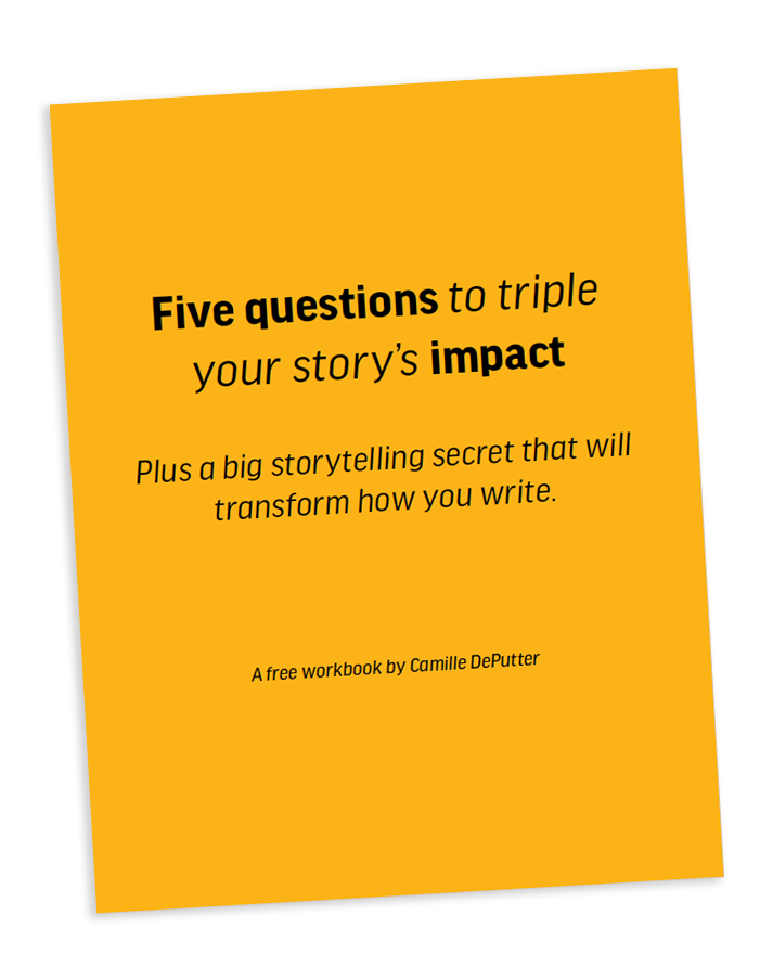 Free Storytelling Workbook - 5 Questions that will triple your story's impact PLUS a big storytelling secret that will transform how you write.